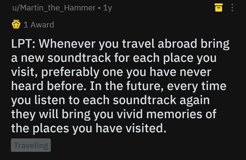 Text - u/Martin_the_Hammer 1y 1 Award LPT: Whenever you travel abroad bring a new soundtrack for each place you visit, preferably one you have never heard before. In the future, every time you listen to each soundtrack again they will bring you vivid memories o the places you have visited. Traveling