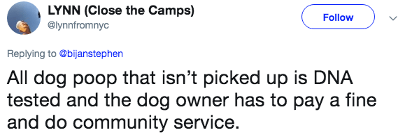 Text - LYNN (Close the Camps) Follow @lynnfromnyc Replying to@bijanstephen All dog poop that isn't picked up is DNA tested and the dog owner has to pay a fine and do community service.