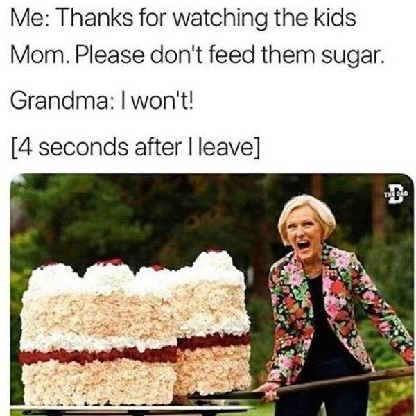 parenting meme - Text - Me: Thanks for watching the kids Mom. Please don't feed them sugar. Grandma: I won't! [4 seconds after I leave] TEEBAD