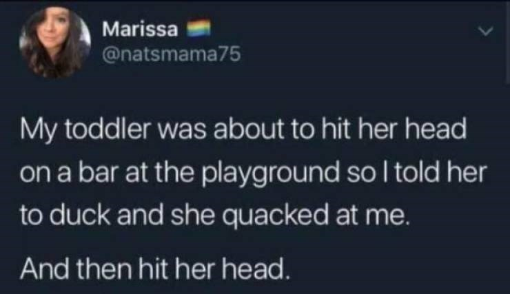parenting meme - Text - Marissa @natsmama75 My toddler was about to hit her head on a bar at the playground so I told her to duck and she quacked at me. And then hit her head.