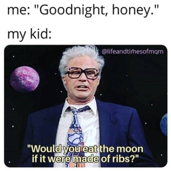 """parenting meme - Text - me: """"Goodnight, honey."""" my kid: @lifeandtirhesofmam """"Would you eat the moon if it were made of ribs?"""""""