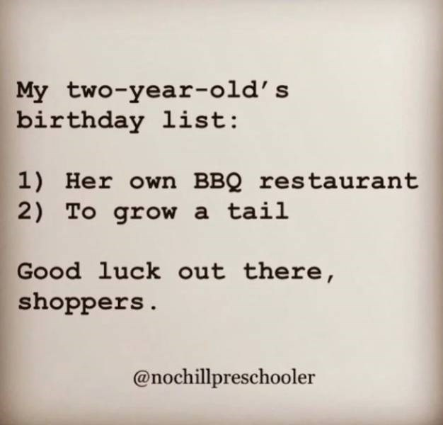 parenting meme - Text - My two-year-old's birthday list: 1) Her own BBQ restaurant 2) To grow a tail Good luck out there, shoppers. @nochillpreschooler