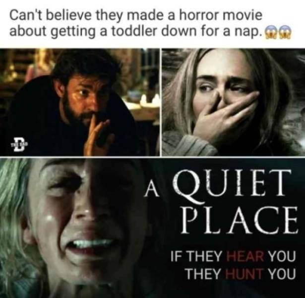 parenting meme - Facial expression - Can't believe they made a horror movie about getting a toddler down for a nap. TE BA A QUIET PLACE IF THEY HEAR YOU THEY HUNT YOU