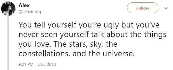 Text - Alex Follow @alexdurog You tell yourself you're ugly but you've never seen yourself talk about the things you love. The stars, sky, the constellations, and the universe. 9:21 PM 3 Jul 2018