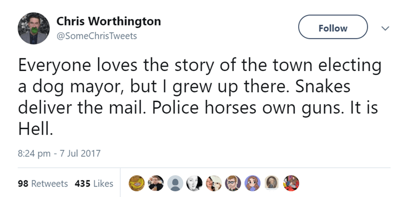 Text - Chris Worthington Follow @SomeChrisTweets Everyone loves the story of the town electing a dog mayor, but I grew up there. Snakes deliver the mail. Police horses own guns. It is Hell 8:24 pm 7 Jul 2017 98 Retweets 435 Likes