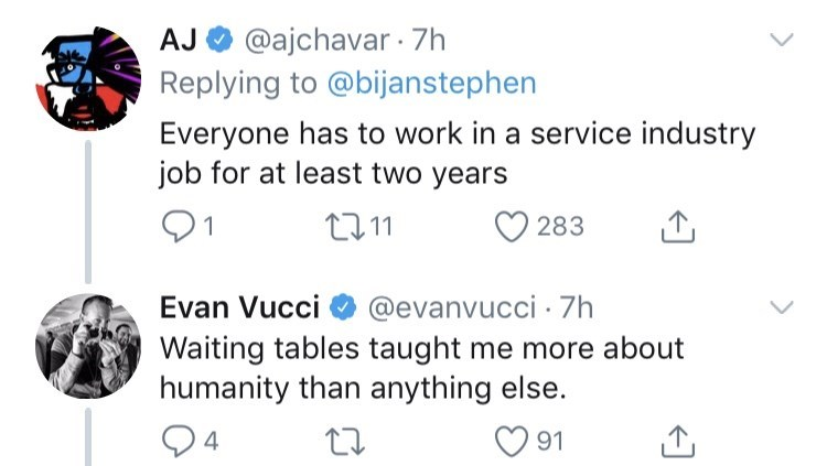 genius dumb idea - Text - @ajchavar 7h AJ Replying to @bijanstephen Everyone has to work in a service industry job for at least two years 1 11 283 Evan Vucci @evanvucci 7h Waiting tables taught me more about humanity than anything 4 91