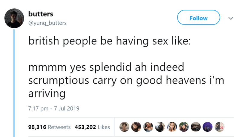 relationship - Text - butters Follow @yung_butters british people be having sex like: mmmm yes splendid ah indeed scrumptious carry on good heavens i'm arriving 7:17 pm 7 Jul 2019 98,316 Retweets 453,202 Likes