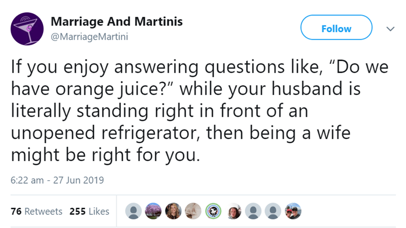 "relationship - Text - Marriage And Martinis Follow @MarriageMartini If you enjoy answering questions like, ""Do we have orange juice?"" while your husband is literally standing right in front of an unopened refrigerator, then being a wife might be right for you. 6:22 am - 27 Jun 2019 76 Retweets 255 Likes"