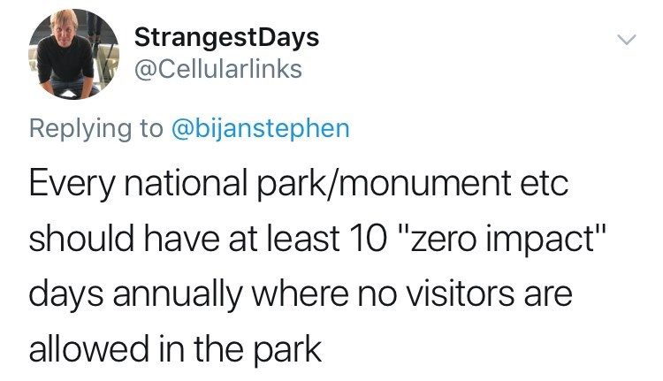 """Text - StrangestDays @Cellularlinks Replying to @bijanstephen Every national park/monument etc should have at least 10 """"zero impact"""" days annually where no visitors are allowed in the park"""