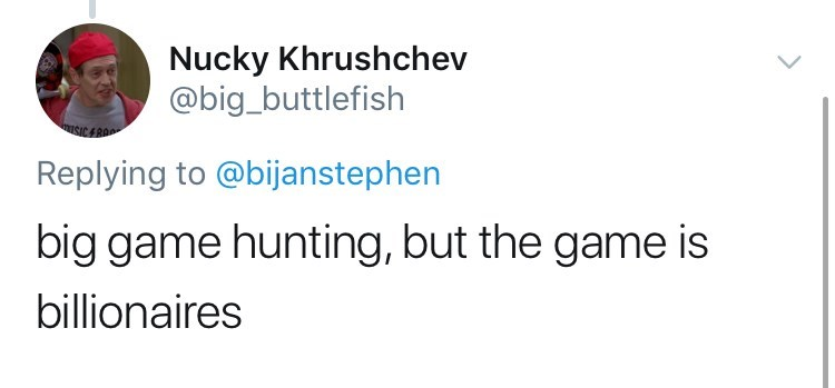 Text - Nucky Khrushchev @big_buttlefish Replying to @bijanstephen big game hunting, but the game is billionaires