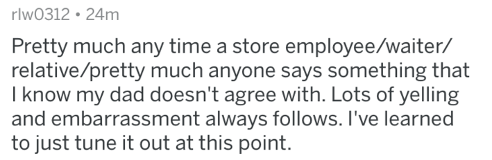 Text - rlw0312 24m Pretty much any time a store employee/waiter/ relative/pretty much anyone says something that I know my dad doesn't agree with. Lots of yelling and embarrassment always follows. I've learned to just tune it out at this point.