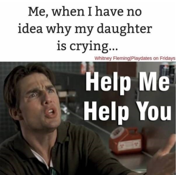 Text - Me, when I have no idea why my daughter is cryin... Whitney Fleming Playdates on Fridays Help Me Help You