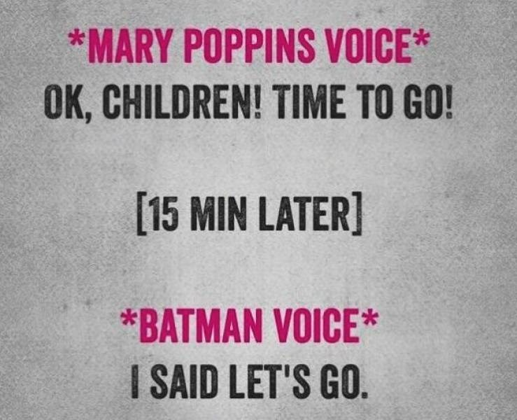 Text - *MARY POPPINS VOICE* OK, CHILDREN! TIME TO GO! [15 MIN LATER] *BATMAN VOICE* I SAID LET'S GO.