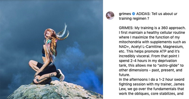 "Instagram - ""Grimes ADIDAS: Tell us about ur training regimen ? GRIMES: My training is a 360 approach I first maintain a healthy cellular routine where I maximize the function of my mitochondria with supplements such as NAD+, Acetyl L-Carnitine, Magnesium etc. This helps promote ATP and it's incredibly visceral. From that point spend 2-4 hours in my deprivation tank, this allows me to ""astro-glide"" to other dimensions - past, present, and future. In the afternoons I do a 1-2 hour sword fighting"""