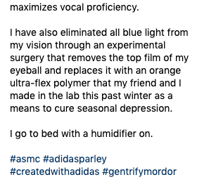"Instagram - ""Maximizes vocal proficiency. I have also eliminated all blue light from my vision through an experimental surgery that removes the top film of my eyeball and replaces it with an orange ultra-flex polymer that my friend and I made in the lab this past winter as a means to cure seasonal depression. I go to bed with a humidifier on."""