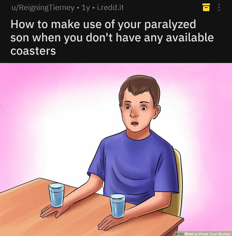 savage - Text - u/ReigningTierney 1y i.redd.it How to make use of your paralyzed son when you don't have any available coasters wiki How to Prank Your Brother