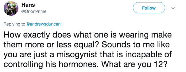 Text - Hans Follow @OrionPrime Replying to @andrewsduncan1 How exactly does what one is wearing make them more or less equal? Sounds to me like you are just a misogynist that is incapable of controlling his hormones. What are you 12?