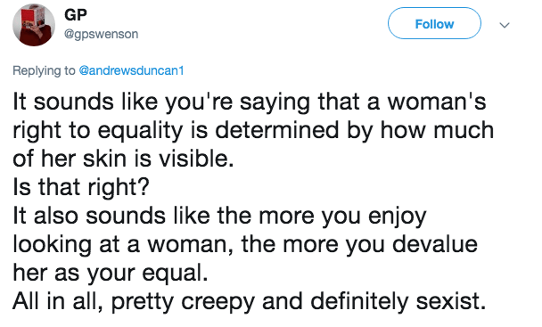 Text - GP Follow @gpswenson Replying to @andrewsduncan1 It sounds like you're saying that a woman's right to equality is determined by how much of her skin is visible. Is that right? It also sounds like the more you enjoy looking at a woman, the more you devalue her as your equal. All in all, pretty creepy and definitely sexist.