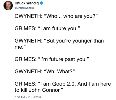"Text - Chuck Wendig ChuckWendig GWYNETH: ""Who... who are you?"" GRIMES: ""I am future you."" GWYNETH: ""But you're younger than me."" GRIMES: ""I'm future past you."" GWYNETH: ""Wh. What?"" GRIMES: ""I am Goop 2.0. And I am here to kill John Connor."" 8:50 AM - 16 Jul 2019"
