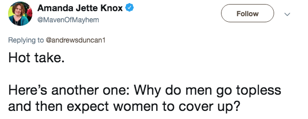 Text - Amanda Jette Knox Follow @MavenOfMayhem Replying to @andrewsduncan1 Hot take. Here's another one: Why do men go topless and then expect women to cover up?