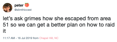 Text - peter @slimthiccest let's ask grimes how she escaped from area 51 so we can get a better plan on how to raid it 11:17 AM -16 Jul 2019 from Chapel Hill, NC