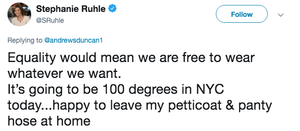 Text - Stephanie Ruhle Follow @SRuhle Replying to @andrewsduncan1 Equality would mean we are free to wear whatever we want It's going to be 100 degrees in NYC today...happy to leave my petticoat & panty hose at home