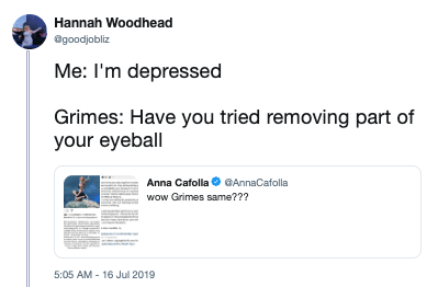 Text - Hannah Woodhead @goodjobliz Me: I'm depressed Grimes: Have you tried removing part of your eyeball Anna Cafolla GAnnaCafolla wow Grimes same??? 5:05 AM- 16 Jul 2019