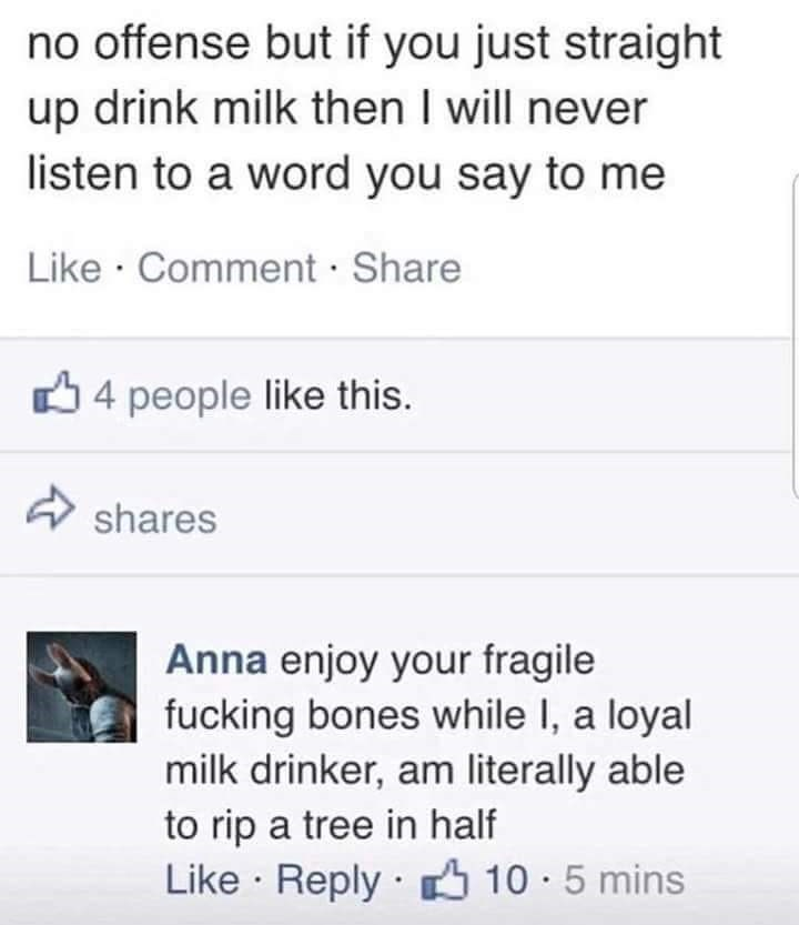 Text - no offense but if you just straight up drink milk then I will never listen to a word you say to me Like Comment Share 4 people like this. shares Anna enjoy your fragile fucking bones while I, a loyal milk drinker, am literally able to rip a tree in half Like Reply 10 5 mins