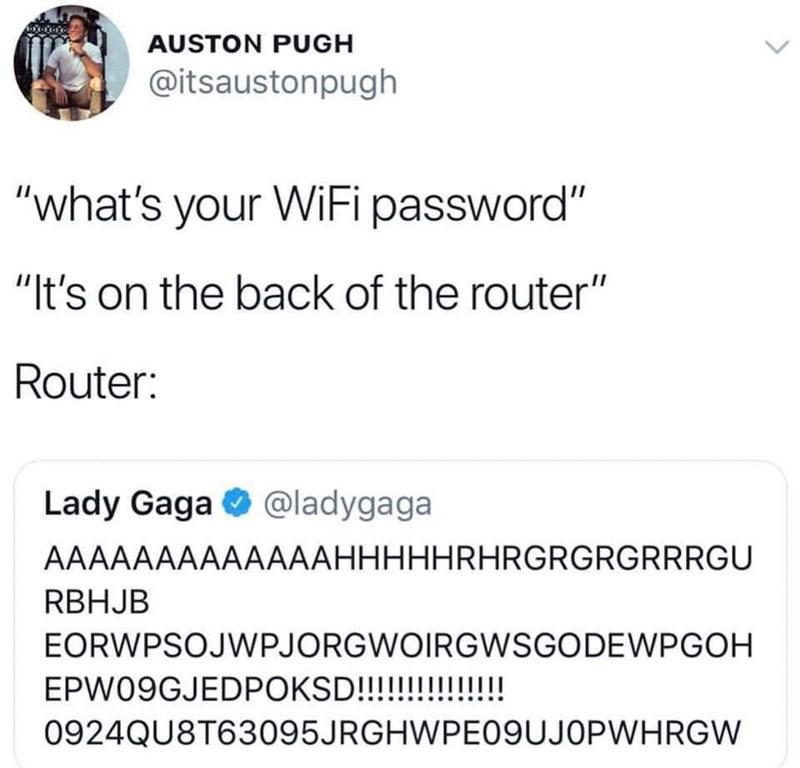 "Text - AUSTON PUGH @itsaustonpugh ""what's your WiFi password"" ""It's on the back of the router"" Router: Lady Gaga @ladygaga AAAAAAAAAAAAAHHHHHRHRGRGRGRRRGU RBHJB EORWPSOJWPJORGWOIRGWSGODEWPGOH EPW09GJEDPOKSD!!!!!!!!!!! 0924QU8T63095JRGHWPE09UJOPWHRGW"
