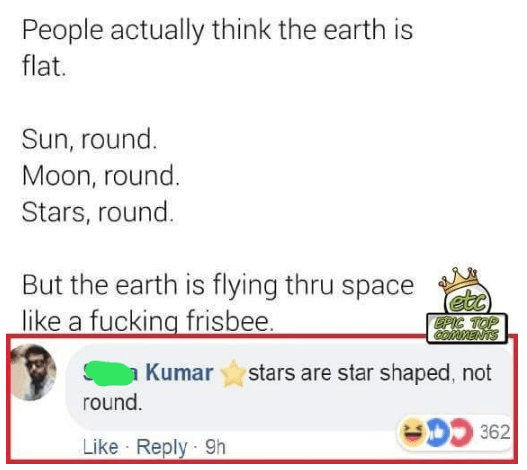 indian facebook - Text - People actually think the earth flat. Sun, round. Moon, round. Stars, round. But the earth is flying thru space like a fucking frisbee. EPIC TOP OMMENTS Kumar stars are star shaped, not round. 362 Like Reply 9h