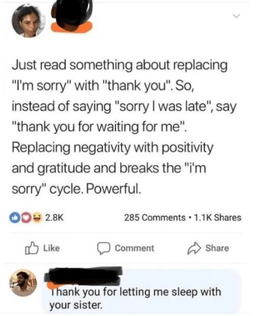 """indian facebook - Text - Just read something about replacing """"I'm sorry"""" with """"thank you"""". So, instead of saying """"sorry I was late"""", say """"thank you for waiting for me"""" Replacing negativity with positivity and gratitude and breaks the """"i'm sorry"""" cycle. Powerful. O0 2.8K 285 Comments 1.1K Shares Like Share Comment KB Thank you for letting me sleep with your sister"""