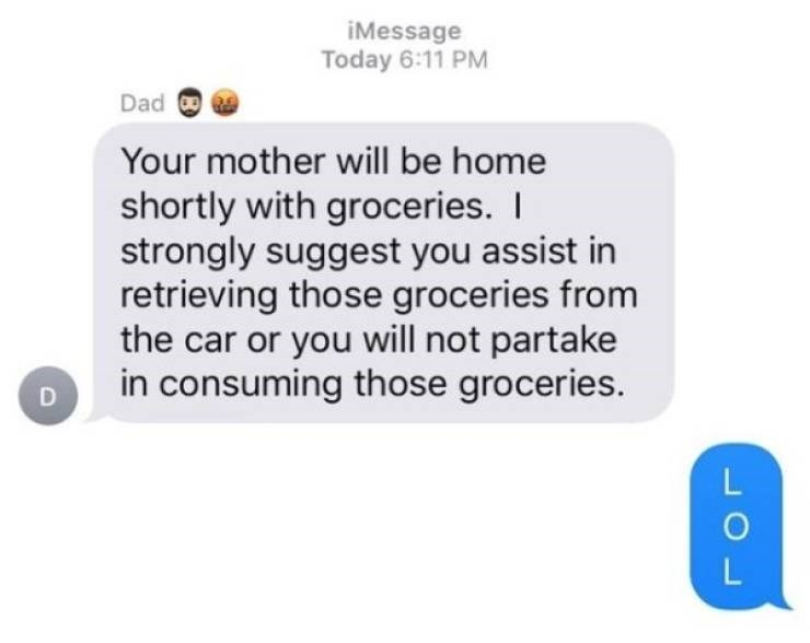 Text - iMessage Today 6:11 PM Dad Your mother will be home shortly with groceries. strongly suggest you assist in retrieving those groceries from the car or you will not partake in consuming those groceries. LOL