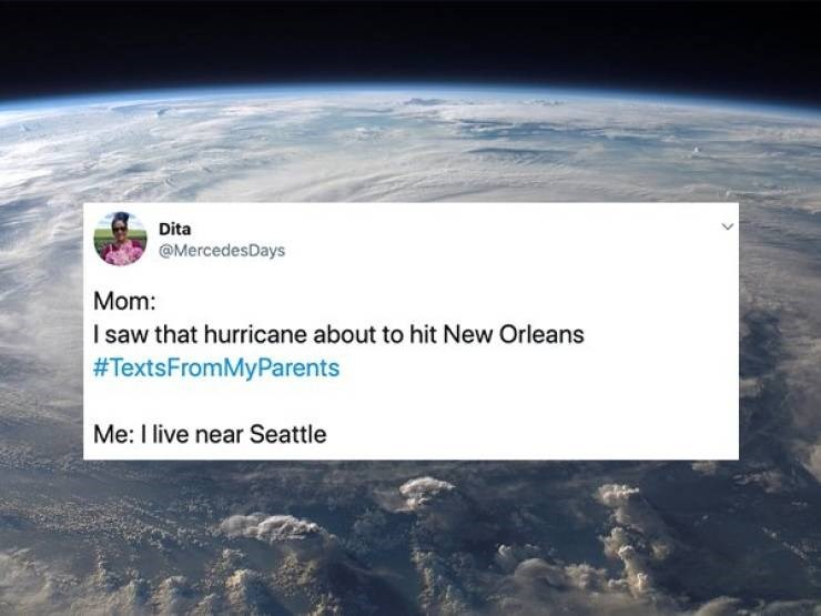 embarrassing parents - Atmosphere - Dita @MercedesDays Mom: I saw that hurricane about to hit New Orleans #TextsFromMyParents Me: I live near Seattle