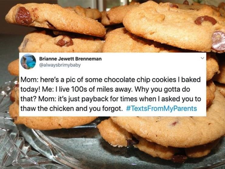 embarrassing parents - Food - Brianne Jewett Brenneman @alwaysbrimybaby Mom: here's a pic of some chocolate chip cookies I baked today! Me: I live 100s of miles away. Why you gotta do that? Mom: it's just payback for times when I asked you to thaw the chicken and you forgot. #TextsFromMyParents