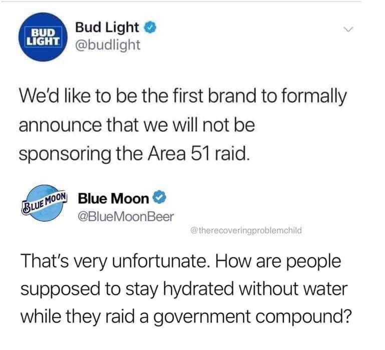 Text - Bud Light BUD LIGHT @budlight We'd like to be the first brand to formally announce that we will not be sponsoring the Area 51 raid. BLUE MOONBlue Moon @BlueMoonBeer @therecoveringproblemchild That's very unfortunate. How are people supposed to stay hydrated without water while they raid a government compound?