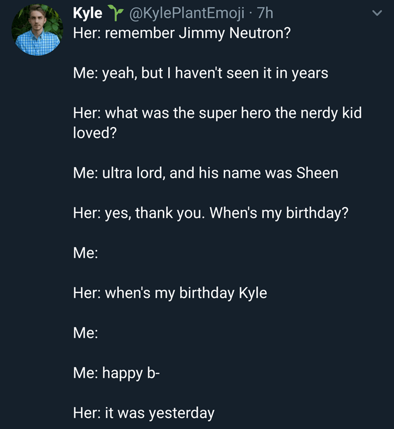 Text - Kyle@KylePlantEmoji 7h Her: remember Jimmy Neutron? Me: yeah, but I haven't seen it in years Her: what was the super hero the nerdy kid loved? Me: ultra lord, and his name was Sheen Her: yes, thank you. When's my birthday? Меe: Her: when's my birthday Kyle Мe: Мe: happy b- Her: it was yesterday