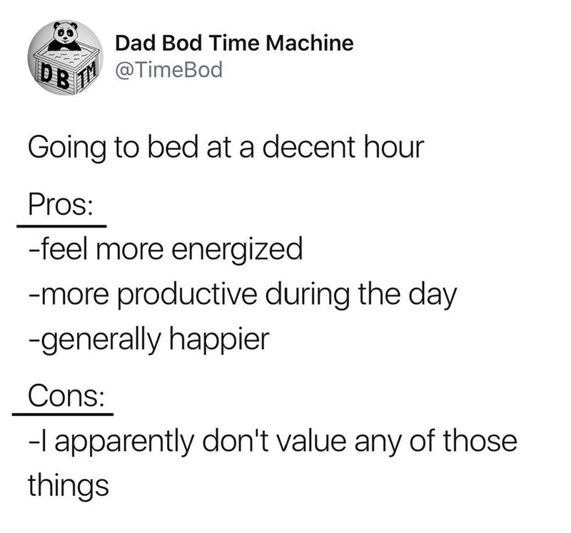 Text - Dad Bod Time Machine @TimeBod Going to bed at a decent hour Pros: -feel more energized -more productive during the day -generally happier Cons: -l apparently don't value any of those things