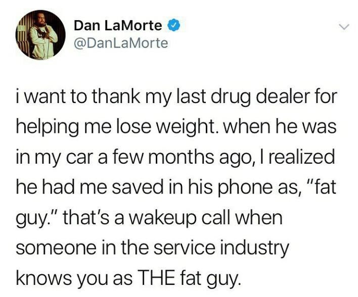 """Text - Dan LaMorte @DanLaMorte i want to thank my last drug dealer for helping me lose weight. when he was in my car a few months ago, I realized he had me saved in his phone as, """"fat guy."""" that's a wakeup call when someone in the service industry knows you as THE fat guy."""