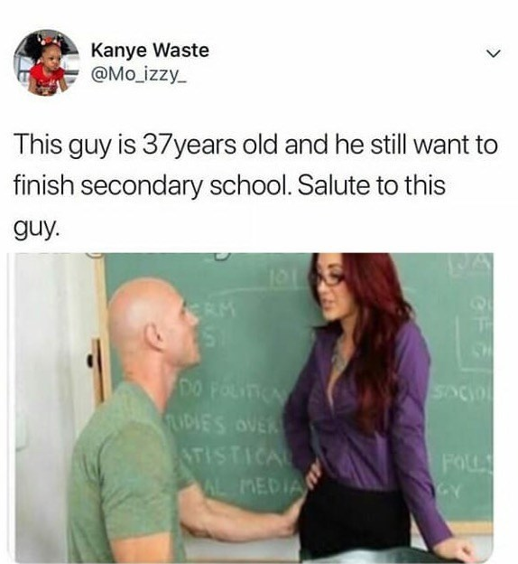 Text - Kanye Waste @Mo izzy This guy is 37years old and he still want to finish secondary school. Salute to this guy. RM DO FOLT LIDIE'S OVER ATISTICAL AL MEDIA FOLL