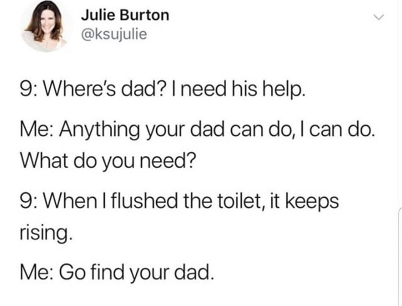 Text - Julie Burton @ksujulie 9: Where's dad? I need his help. Me: Anything your dad can do, I can do. What do you need? 9: When I flushed the toilet, it keeps rising. Me: Go find your dad.