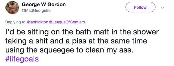 Text - George W Gordon @MadGeorge88 Follow Replying to @ianhickton @LeagueOfGentlem I'd be sitting on the bath matt in the shower taking a shit and a piss at the same time using the squeegee to clean my ass. #lifegoals
