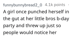 Text - funnybunnybread 2_0 4.1k points A girl once punched herself in the gut at her little bros b-day party and threw up just so people would notice her