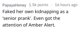 Text - Text - PapayaHoney 1.5k points 16 hours ago Faked her own kidnapping as a 'senior prank'. Even got the attention of Amber Alert.