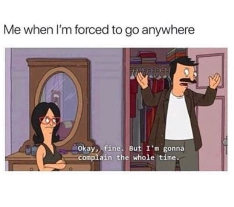 """Meme - Bob's Burgers - """"Me when I'm forced to go anywhere Okay, fine. But I'm gonna Complain the whole time."""""""