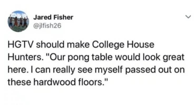 """college meme - Text - Jared Fisher @jlfish26 HGTV should make College House Hunters. """"Our pong table would look great here. I can really see myself passed out on these hardwood floors."""""""