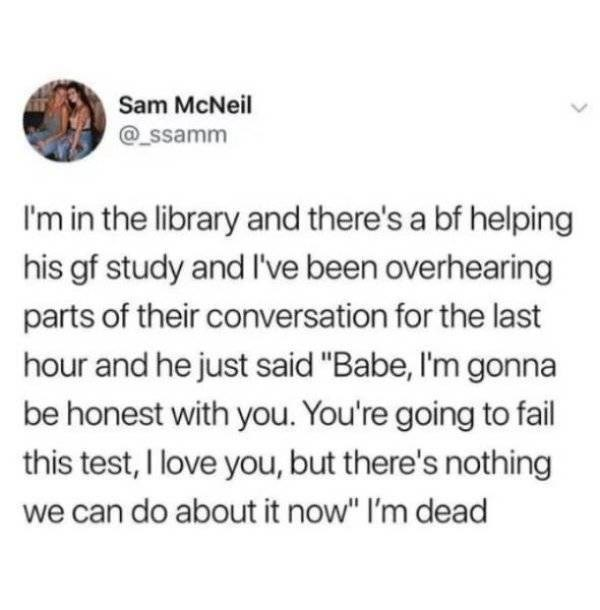 """college meme - Text - Sam McNeil @Ssamm I'm in the library and there's a bf helping his gf study and l've been overhearing parts of their conversation for the last hour and he just said """"Babe, I'm gonna be honest with you. You're going to fail this test, I love you, but there's nothing we can do about it now"""" I'm dead"""