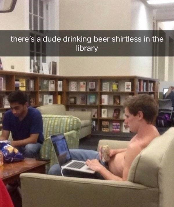 college meme - Library - there's a dude drinking beer shirtless in the library
