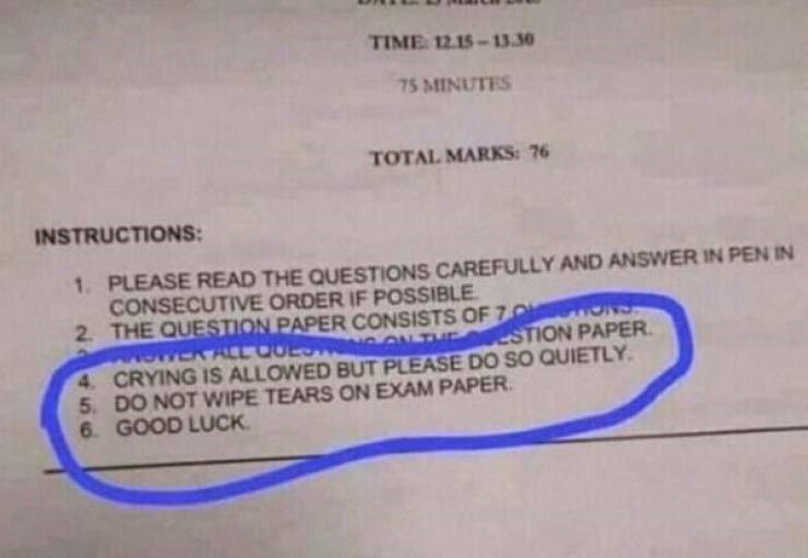 college meme - Text - TIME: 12.15-13.30 75 MINUTES TOTAL MARKS: 76 INSTRUCTIONS 1.PLEASE READ THE QUESTIONS CAREFULLY AND ANSWER IN PEN IN CONSECUTIVE ORDER IF POSSIBLE 2 THE QUESTION PAPER CONSISTS OF 7 N STYCR ALL COLST G ON THE 4 CRYING IS ALLOWED BUT PLEASE DO SO QUIETLY 5. DO NOT WIPE TEARS ON EXAM PAPER 6 GOOD LUCK ESTION PAPER