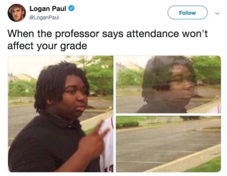 college meme - Adaptation - Logan Paul Follow @LoganPaul When the professor says attendance won't affect your grade