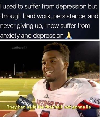 Photo caption - l used to suffer from depression but through hard work, persistence, and never giving up, I now suffer from anxiety and depression u/Athar147 ATRIMTA NEW They had us in the first half, not gonna lie